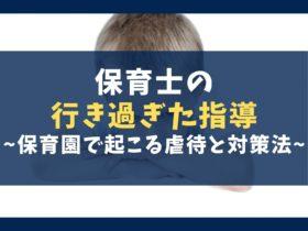 保育士の行き過ぎた指導7選【保育園で起こる虐待の理由と対処法】