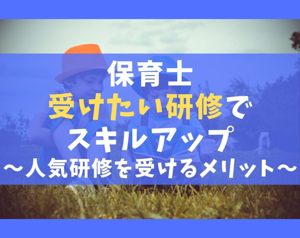 保育士が受けたい研修7選【スキルアップ・学びたい人は受講しよう】