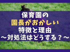 保育園園長がおかしい最悪な理由5選【特徴と対処法を解説】