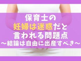 保育士の妊婦は迷惑だと言われる問題点5選【結論は自由に出産すべき】